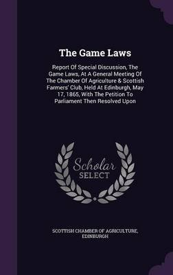 The Game Laws - Report of Special Discussion, the Game Laws, at a General Meeting of the Chamber of Agriculture & Scottish...