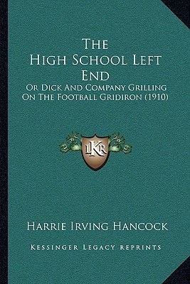 The High School Left End - Or Dick and Company Grilling on the Football Gridiron (1910) (Paperback): Harrie Irving Hancock