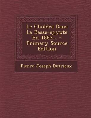 Le Cholera Dans La Basse-Egypte En 1883... - Primary Source Edition (French, Paperback): Pierre-Joseph Dutrieux