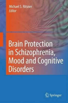 Brain Protection in Schizophrenia, Mood and Cognitive Disorders (Paperback, 2010 ed.): Michael S. Ritsner