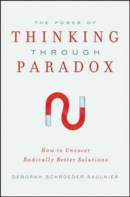 The Power of Thinking Through Paradox - How to Uncover Radically Better Solutions (Hardcover): Deborah Schroeder-Saulnier