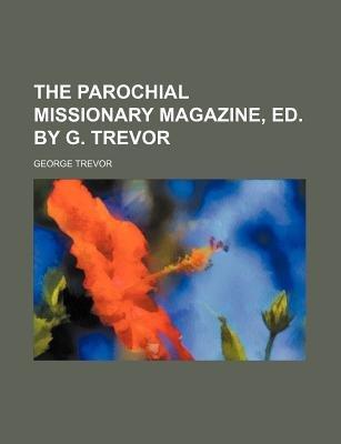 The Parochial Missionary Magazine, Ed. by G. Trevor (Paperback): George Trevor