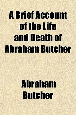 A Brief Account of the Life and Death of Abraham Butcher; With Some of His Letters and Poetry (Paperback): Abraham Butcher