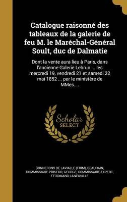 Catalogue Raisonne Des Tableaux de La Galerie de Feu M. Le Marechal-General Soult, Duc de Dalmatie - Dont La Vente Aura Lieu a...