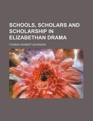 Schools, Scholars and Scholarship in Elizabethan Drama (Paperback): Thomas Herbert Dickinson