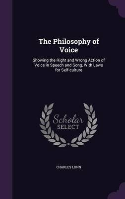 The Philosophy of Voice - Showing the Right and Wrong Action of Voice in Speech and Song, with Laws for Self-Culture...
