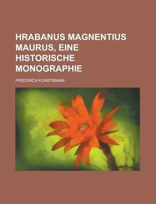 Hrabanus Magnentius Maurus, Eine Historische Monographie (Paperback): United States Congressional House, Friedrich Kunstmann