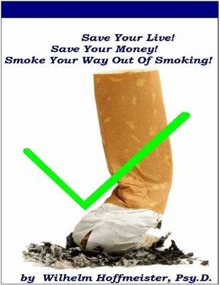 Save Your Life! Save Your Money! Smoke Your Way Out of Smoking! (Electronic book text): Psy.D., Wilhelm Hoffmeister