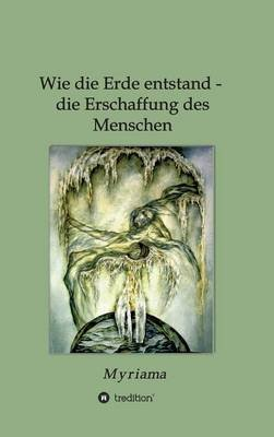 Wie Die Erde Entstand - Die Erschaffung Des Menschen (English, German, Hardcover): - Myriama