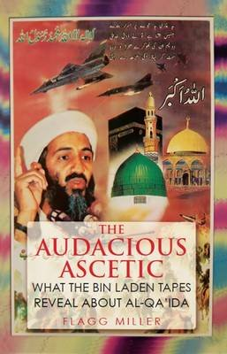 The Audacious Ascetic - What the Bin Laden Tapes Reveal About Al-Qa'ida (Hardcover): Flagg Miller