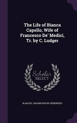 The Life of Bianca Capello, Wife of Francesco de' Medici, Tr. by C. Ludger (Hardcover): Blanche, Johann Philipp Siebenkees
