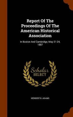 Report of the Proceedings of the American Historical Association - In Boston and Cambridge, May 21-24, 1887 (Hardcover):...