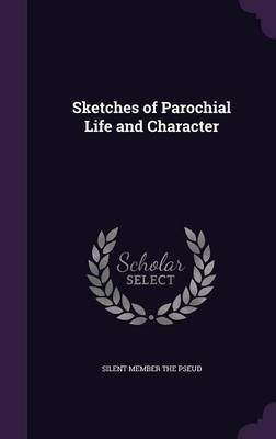 Sketches of Parochial Life and Character (Hardcover): Silent Member the Pseud