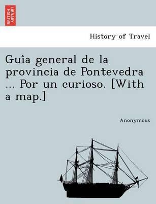 GUI a General de La Provincia de Pontevedra ... Por Un Curioso. [With a Map.] (Paperback): Anonymous