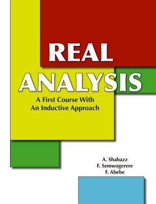 Real Analysis - A First Course with an Inductive Approach (Electronic book text): A. Shabazz