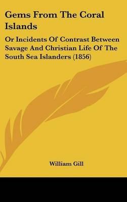 Gems from the Coral Islands - Or Incidents of Contrast Between Savage and Christian Life of the South Sea Islanders (1856)...