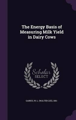 The Energy Basis of Measuring Milk Yield in Dairy Cows (Hardcover): W L 1881 Gaines