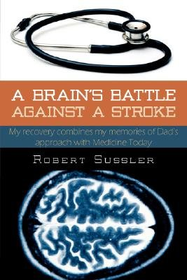 A Brain's Battle Against A Stroke - Refocusing My Memory on Earlier Medicine (Hardcover, Illustrated Ed): Robert Sussler