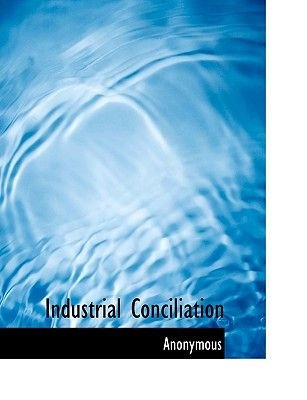 Industrial Conciliation (Large print, Paperback, large type edition): Anonymous
