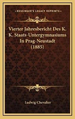 Vierter Jahresbericht Des K. K. Staats-Untergymnasiums in Prag-Neustadt (1885) (German, Hardcover): Ludwig Chevalier