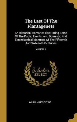 The Last Of The Plantagenets - An Historical Romance Illustrating Some Of The Public Events, And Domestic And Ecclesiastical...