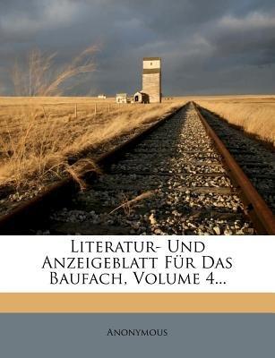 Literatur- Und Anzeigeblatt Fur Das Baufach. Beilage Zur Allgemeinen Bauzeitung, Vierter Band (English, German, Paperback):...