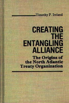 Creating the Entangling Alliance - The Origins of the North Atlantic Treaty Organization (Hardcover): Timothy P. Ireland