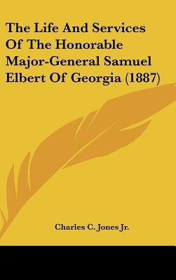 The Life and Services of the Honorable Major-General Samuel Elbert of Georgia (1887) (Hardcover): Charles Colcock Jones,...