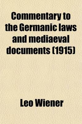 Commentary to the Germanic Laws and Mediaeval Documents (Paperback): Leo Wiener
