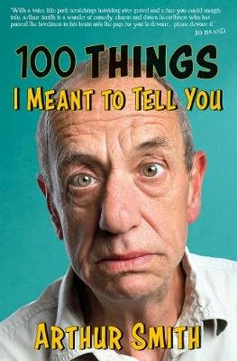 100 Things I Meant to Tell You (Hardcover): Arthur Smith
