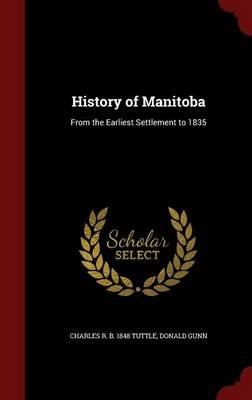 History of Manitoba - From the Earliest Settlement to 1835 (Hardcover): Charles R B 1848 Tuttle, Donald Gunn