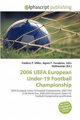 2006 Uefa European Under-19 Football Championship (Paperback): Frederic P. Miller, Agnes F. Vandome, John McBrewster