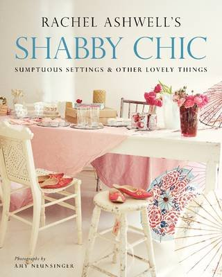 Shabby Chic: Sumptuous Settings and Other Lovely Things (Paperback): Rachel Ashwell