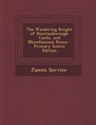 Wandering Knight of Dunstanborough Castle, and Miscellaneous Poems (Paperback, Primary Source): James Service