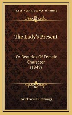 The Lady's Present the Lady's Present - Or Beauties of Female Character (1849) or Beauties of Female Character (1849)...