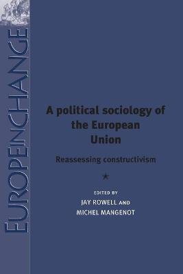 A Political Sociology of the European Union - Reassessing Constructivism (Paperback): Jay Rowell, Michel Mangenot