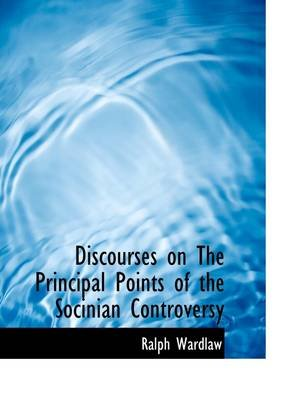 Discourses on the Principal Points of the Socinian Controversy (Paperback): Ralph Wardlaw
