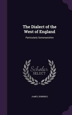 The Dialect of the West of England - Particularly Somersetshire (Hardcover): James Jennings