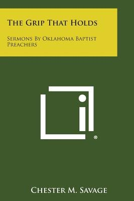 The Grip That Holds - Sermons by Oklahoma Baptist Preachers (Paperback): Chester M. Savage