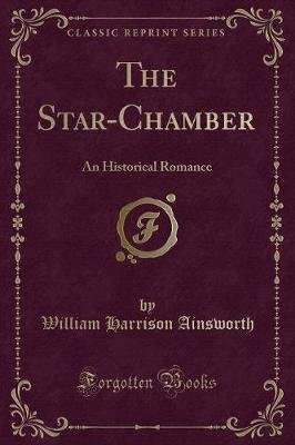 The Star-Chamber - An Historical Romance (Classic Reprint) (Paperback): William Harrison Ainsworth