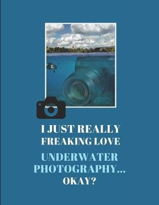 I Just Really Freaking Love Underwater Photography ... Okay? - Lined & Sketch Paper Notebook, 2 in 1 Journal (Paperback):...