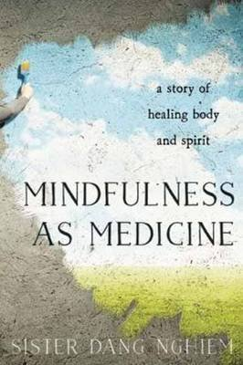 Mindfulness as Medicine - A Story of Healing Body and Spirit (Paperback): Dang Nghiem