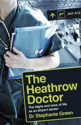 The Heathrow Doctor - The Highs and Lows of Life as a Doctor at Heathrow Airport (Paperback): Stephanie Green