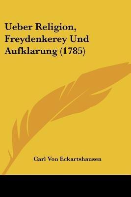 Ueber Religion, Freydenkerey Und Aufklarung (1785) (English, German, Paperback): Carl Von Eckartshausen