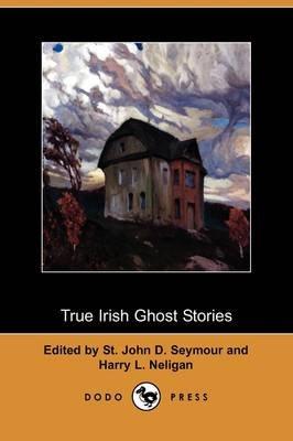 True Irish Ghost Stories (Dodo Press) (Paperback): St John D. Seymour, Harry L. Neligan