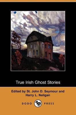 True Irish Ghost Stories (Dodo Press) (Paperback): St John D. Seymour