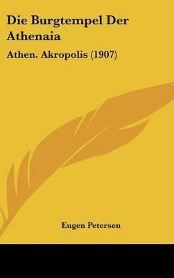 Die Burgtempel Der Athenaia - Athen. Akropolis (1907) (English, German, Hardcover): Eugen Petersen