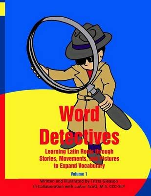 Word Detectives - Learning Latin Roots Through Stories, Movements, and Pictures to Expand Vocabulary (Paperback): Trista Gleason