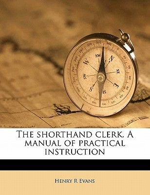 The Shorthand Clerk. a Manual of Practical Instruction (Paperback): Henry R Evans
