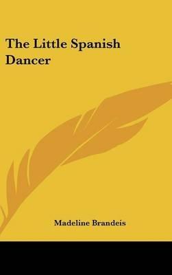 The Little Spanish Dancer (Hardcover): Madeline Brandeis